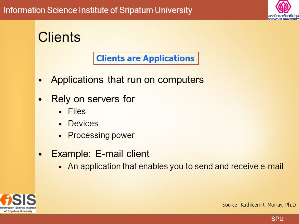 SPU Information Science Institute of Sripatum University Applications that run on computers Rely on servers for Files Devices Processing power Example: E-mail client An application that enables you to send and receive e-mail Clients Clients are Applications Source: Kathleen R.