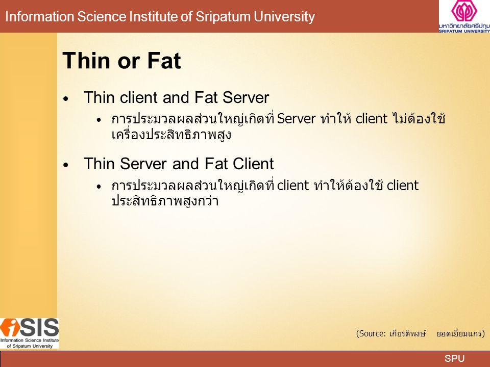 SPU Information Science Institute of Sripatum University Thin or Fat Thin client and Fat Server การประมวลผลส่วนใหญ่เกิดที่ Server ทำให้ client ไม่ต้อง