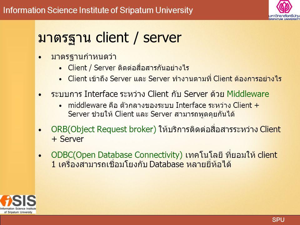SPU Information Science Institute of Sripatum University มาตรฐาน client / server มาตรฐานกำหนดว่า Client / Server ติดต่อสื่อสารกันอย่างไร Client เข้าถึง Server และ Server ทำงานตามที่ Client ต้องการอย่างไร ระบบการ Interface ระหว่าง Client กับ Server ด้วย Middleware middleware คือ ตัวกลางของระบบ Interface ระหว่าง Client + Server ช่วยให้ Client และ Server สามารถพูดคุยกันได้ ORB(Object Request broker) ให้บริการติดต่อสื่อสารระหว่าง Client + Server ODBC(Open Database Connectivity) เทคโนโลยี ที่ยอมให้ client 1 เครื่องสามารถเชื่อมโยงกับ Database หลายยี่ห้อได้