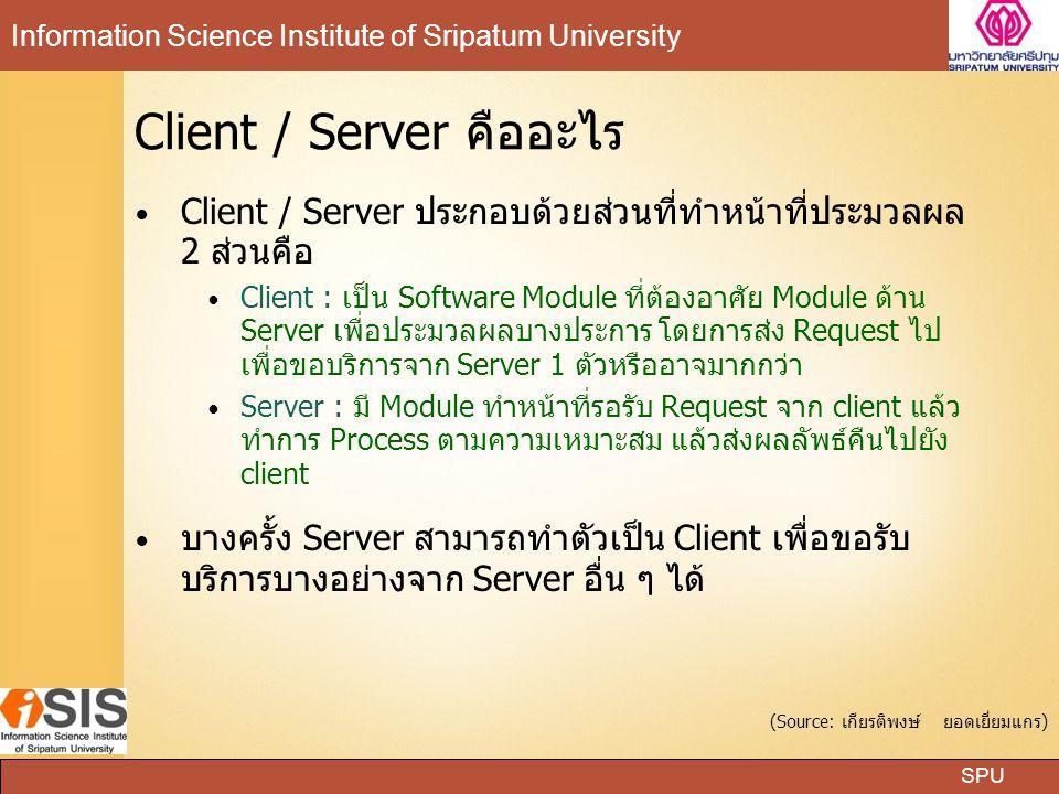 SPU Information Science Institute of Sripatum University Client / Server คืออะไร Client / Server ประกอบด้วยส่วนที่ทำหน้าที่ประมวลผล 2 ส่วนคือ Client : เป็น Software Module ที่ต้องอาศัย Module ด้าน Server เพื่อประมวลผลบางประการ โดยการส่ง Request ไป เพื่อขอบริการจาก Server 1 ตัวหรืออาจมากกว่า Server : มี Module ทำหน้าที่รอรับ Request จาก client แล้ว ทำการ Process ตามความเหมาะสม แล้วส่งผลลัพธ์คืนไปยัง client บางครั้ง Server สามารถทำตัวเป็น Client เพื่อขอรับ บริการบางอย่างจาก Server อื่น ๆ ได้ (Source: เกียรติพงษ์ ยอดเยี่ยมแกร)