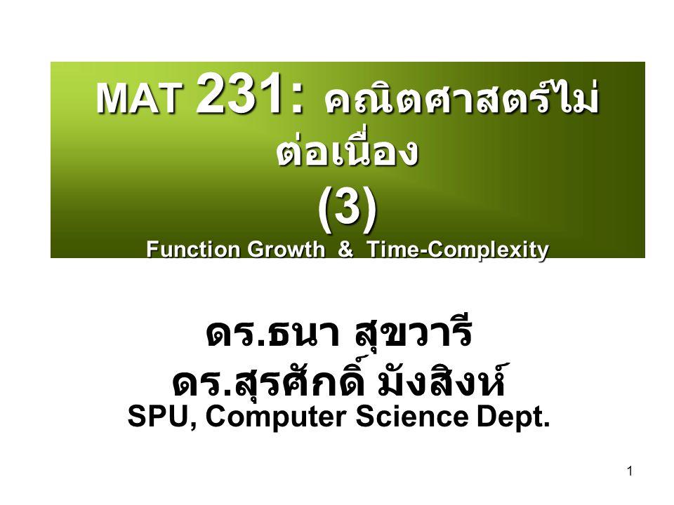 1 MAT 231: คณิตศาสตร์ไม่ ต่อเนื่อง (3) Function Growth & Time-Complexity ดร. ธนา สุขวารี ดร. สุรศักดิ์ มังสิงห์ SPU, Computer Science Dept.