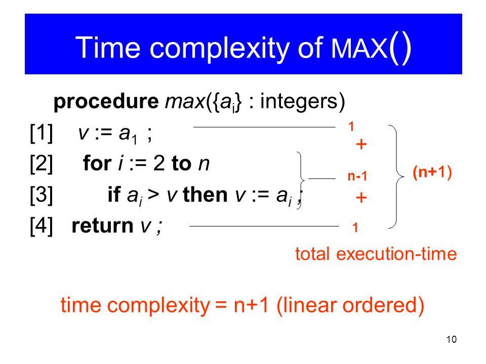 10 Time complexity of MAX () procedure max({a i } : integers) [1] v := a 1 ; [2] for i := 2 to n [3] if a i > v then v := a i ; [4] return v ; 1 n-1 1