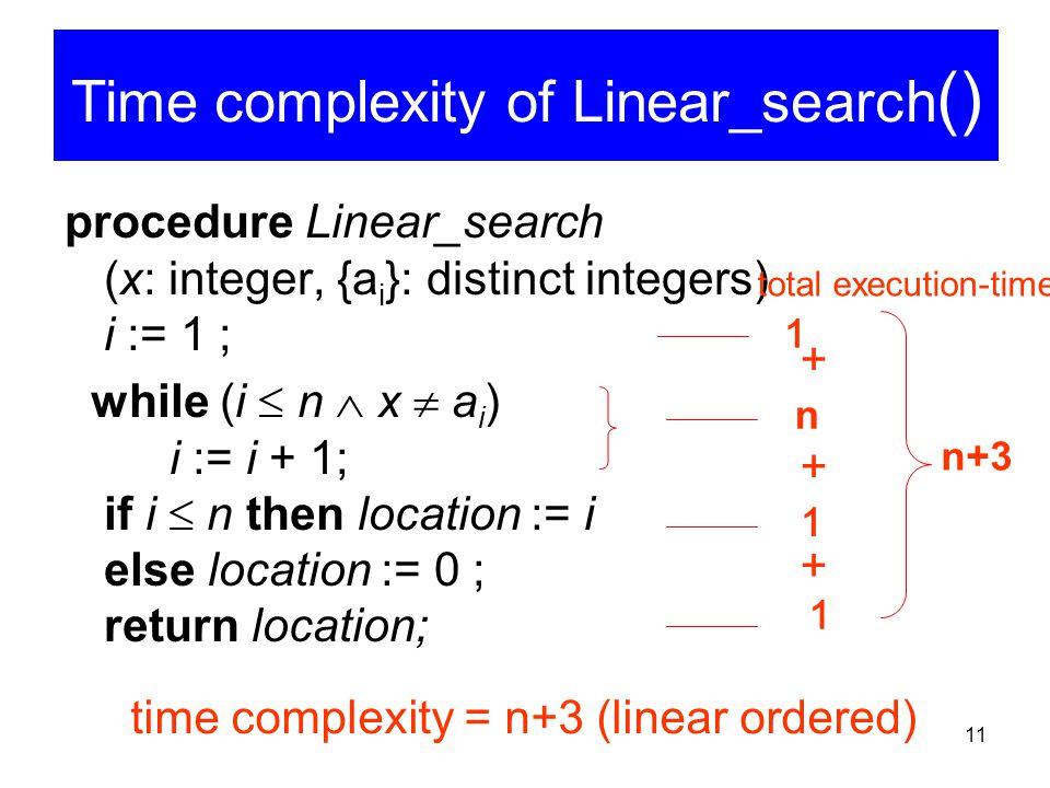 11 Time complexity of Linear search procedure Linear_search (x: integer, {a i }: distinct integers) i := 1 ; while (i  n  x  a i ) i := i + 1; if i