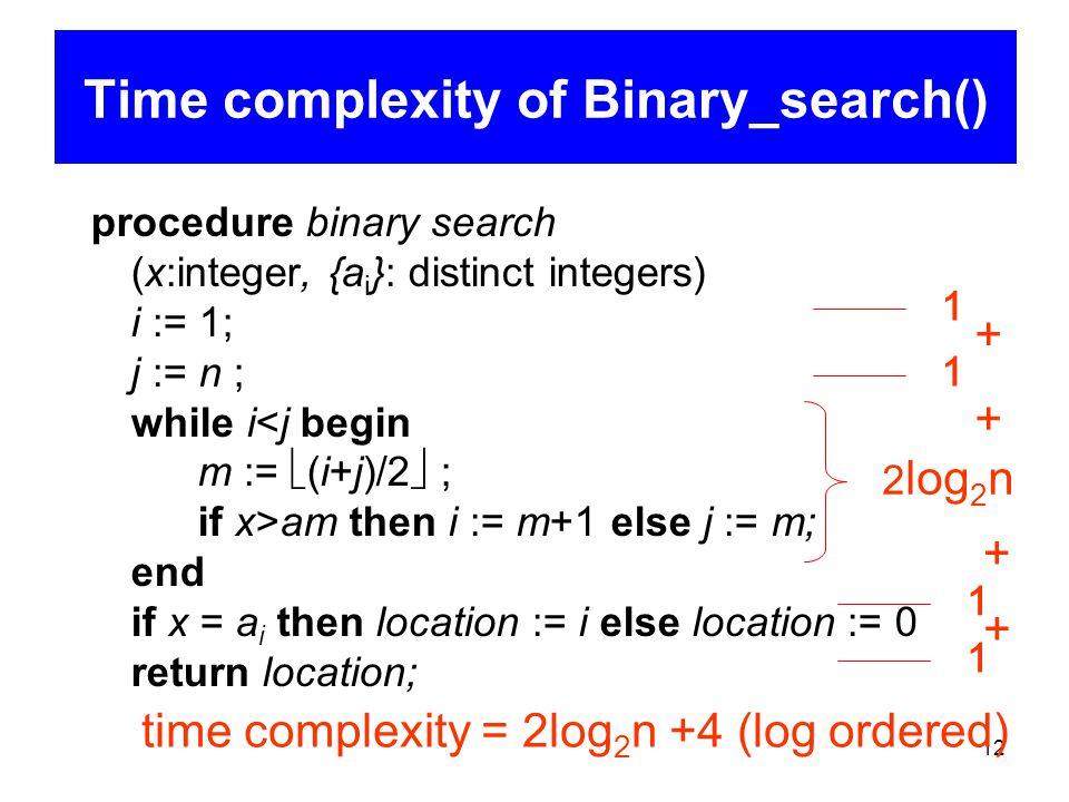 12 procedure binary search (x:integer, {a i }: distinct integers) i := 1; j := n ; while i am then i := m+1 else j := m; end if x = a i then location := i else location := 0 return location; Time complexity of Binary_search() 1 1 2 log 2 n 1 1 time complexity = 2log 2 n +4 (log ordered) + + + +