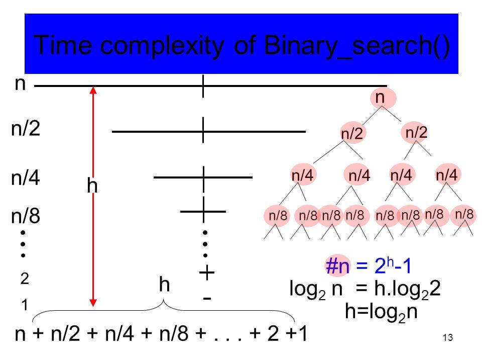 13 n n/2 n/4 n/8 2 1 n + n/2 + n/4 + n/8 +... + 2 +1 h n n/2 n/4 n/8 #n = 2 h -1 Time complexity of Binary_search() log 2 n = h.log 2 2 h=log 2 n h
