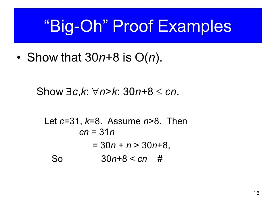 "16 ""Big-Oh"" Proof Examples Show that 30n+8 is O(n). Show  c,k:  n>k: 30n+8  cn. Let c=31, k=8. Assume n>8. Then cn = 31n = 30n + n > 30n+8, So 30n+"