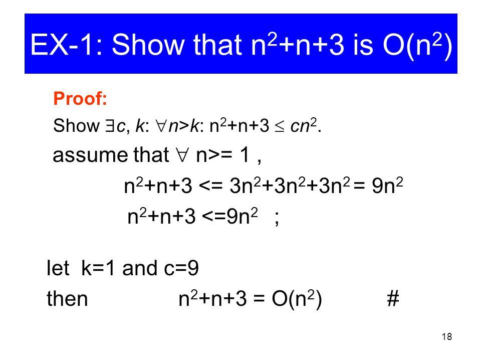 18 EX-1: Show that n 2 +n+3 is O(n 2 ) Proof: Show  c, k:  n>k: n 2 +n+3  cn 2. assume that  n>= 1, n 2 +n+3 <= 3n 2 +3n 2 +3n 2 = 9n 2 n 2 +n+3 <