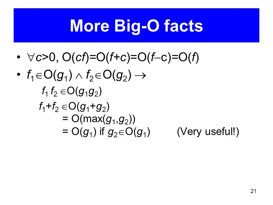 21 More Big-O facts  c>0, O(cf)=O(f+c)=O(f  c)=O(f) f 1  O(g 1 )  f 2  O(g 2 )  f 1 f 2  O(g 1 g 2 ) f 1 +f 2  O(g 1 +g 2 ) = O(max(g 1,g 2 ))