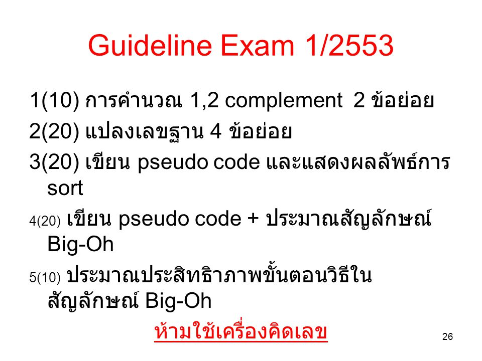 Guideline Exam 1/2553 1(10) การคำนวณ 1,2 complement 2 ข้อย่อย 2(20) แปลงเลขฐาน 4 ข้อย่อย 3(20) เขียน pseudo code และแสดงผลลัพธ์การ sort 4(20) เขียน ps