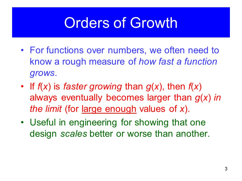 3 Orders of Growth For functions over numbers, we often need to know a rough measure of how fast a function grows. If f(x) is faster growing than g(x)