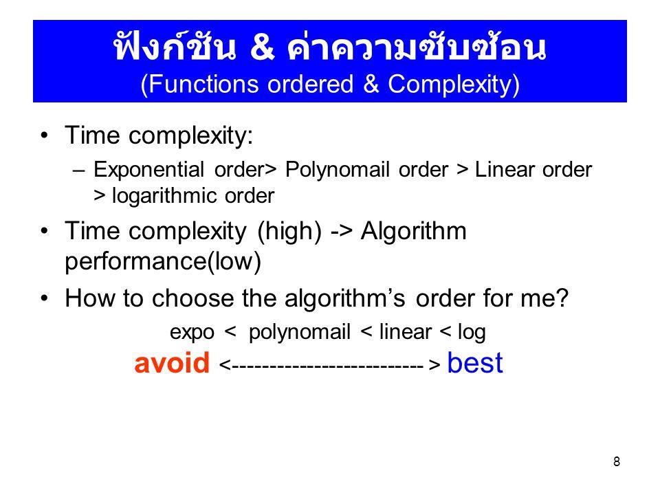 8 ฟังก์ชัน & ค่าความซับซ้อน (Functions ordered & Complexity) Time complexity: –Exponential order> Polynomail order > Linear order > logarithmic order Time complexity (high) -> Algorithm performance(low) How to choose the algorithm's order for me.