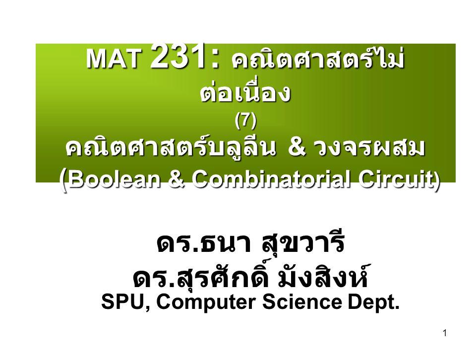 1 MAT 231: คณิตศาสตร์ไม่ ต่อเนื่อง (7) คณิตศาสตร์บลูลีน & วงจรผสม ( Boolean & Combinatorial Circuit ) ดร. ธนา สุขวารี ดร. สุรศักดิ์ มังสิงห์ SPU, Comp