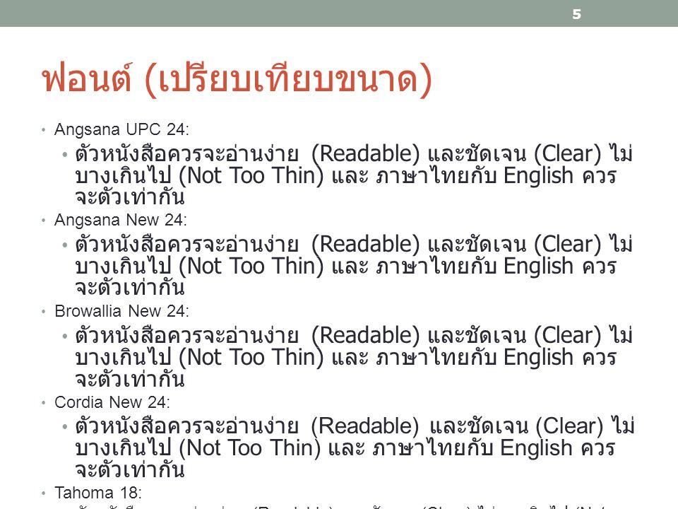 ฟอนต์ ( เปรียบเทียบขนาด ) Angsana UPC 24: ตัวหนังสือควรจะอ่านง่าย (Readable) และชัดเจน (Clear) ไม่ บางเกินไป (Not Too Thin) และ ภาษาไทยกับ English ควร จะตัวเท่ากัน Angsana New 24: ตัวหนังสือควรจะอ่านง่าย (Readable) และชัดเจน (Clear) ไม่ บางเกินไป (Not Too Thin) และ ภาษาไทยกับ English ควร จะตัวเท่ากัน Browallia New 24: ตัวหนังสือควรจะอ่านง่าย (Readable) และชัดเจน (Clear) ไม่ บางเกินไป (Not Too Thin) และ ภาษาไทยกับ English ควร จะตัวเท่ากัน Cordia New 24: ตัวหนังสือควรจะอ่านง่าย (Readable) และชัดเจน (Clear) ไม่ บางเกินไป (Not Too Thin) และ ภาษาไทยกับ English ควร จะตัวเท่ากัน Tahoma 18: ตัวหนังสือควรจะอ่านง่าย (Readable) และชัดเจน (Clear) ไม่บางเกินไป (Not Too Thin) และ ภาษาไทยกับ English ควรจะตัวเท่ากัน 5