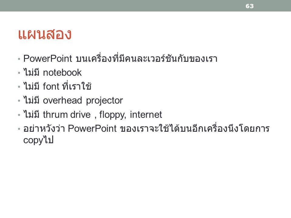 แผนสอง PowerPoint บนเครื่องที่มีคนละเวอร์ชันกับของเรา ไม่มี notebook ไม่มี font ที่เราใช้ ไม่มี overhead projector ไม่มี thrum drive, floppy, internet อย่าหวังว่า PowerPoint ของเราจะใช้ได้บนอีกเครื่องนึงโดยการ copy ไป 63