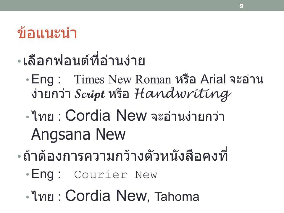 ข้อแนะนำ เลือกฟอนต์ที่อ่านง่าย Eng : Times New Roman หรือ Arial จะอ่าน ง่ายกว่า Script หรือ Handwriting ไทย : Cordia New จะอ่านง่ายกว่า Angsana New ถ้าต้องการความกว้างตัวหนังสือคงที่ Eng : Courier New ไทย : Cordia New, Tahoma 9