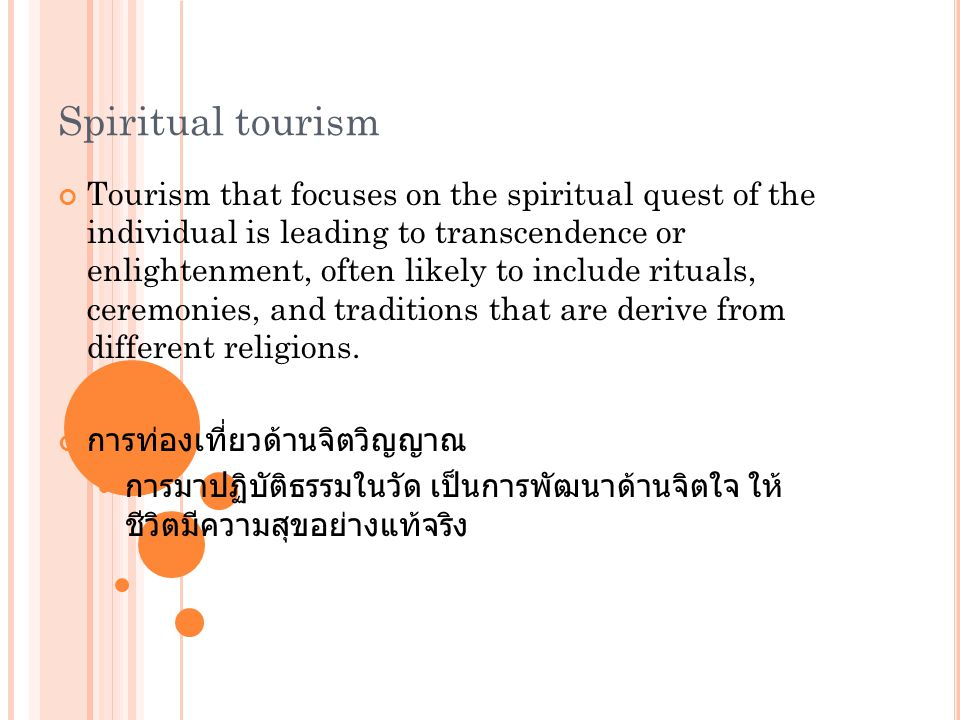 Spiritual tourism Tourism that focuses on the spiritual quest of the individual is leading to transcendence or enlightenment, often likely to include
