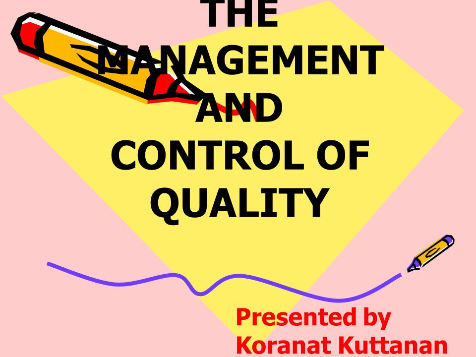 THE MANAGEMENT AND CONTROL OF QUALITY Presented by Koranat Kuttanan