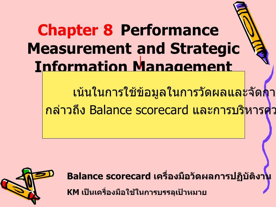 Chapter 8Performance Measurement and Strategic Information Management เน้นในการใช้ข้อมูลในการวัดผลและจัดการ บทนี้จะ กล่าวถึง Balance scorecard และการบ