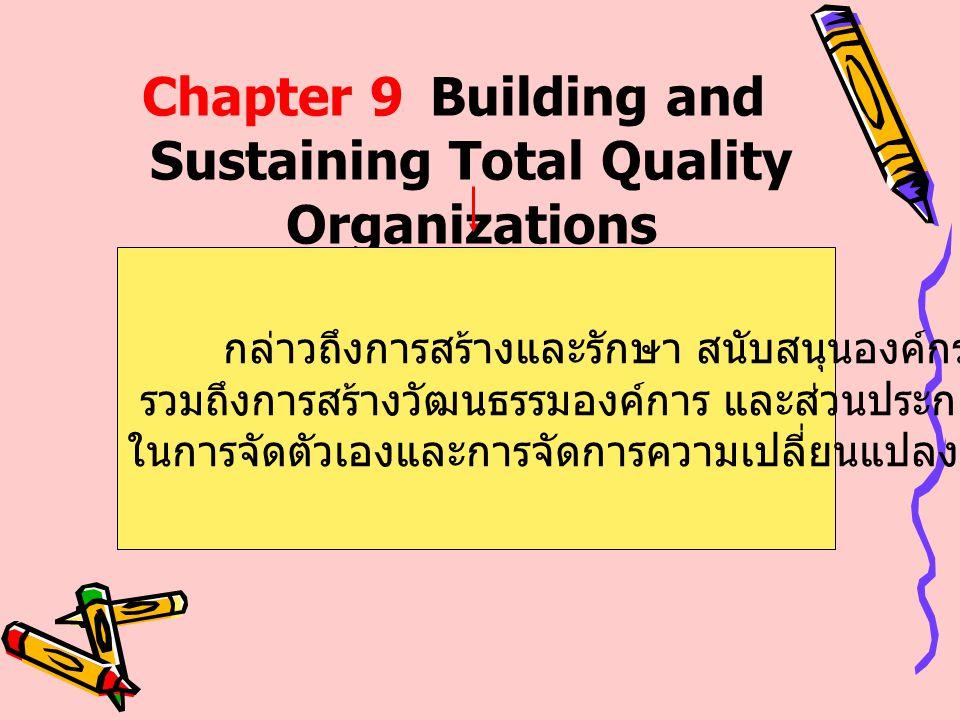 Chapter 9Building and Sustaining Total Quality Organizations กล่าวถึงการสร้างและรักษา สนับสนุนองค์กรคุณภาพ รวมถึงการสร้างวัฒนธรรมองค์การ และส่วนประกอบ