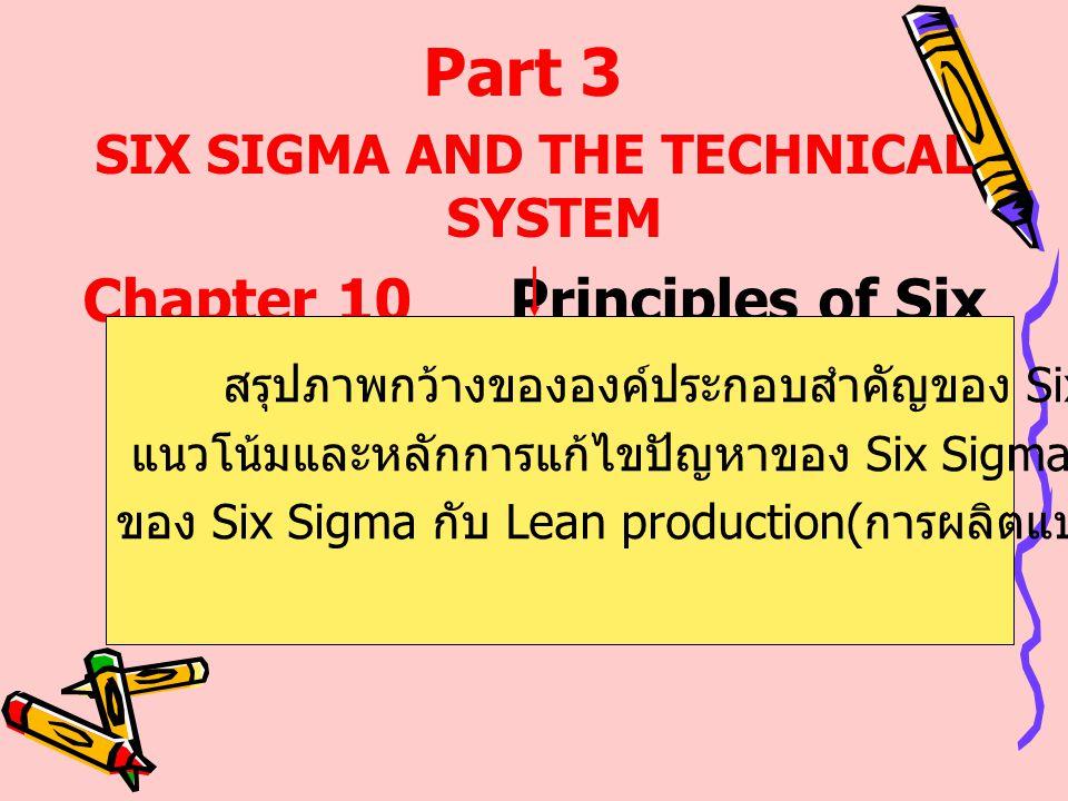 SIX SIGMA AND THE TECHNICAL SYSTEM Chapter 10Principles of Six Sigma Part 3 สรุปภาพกว้างขององค์ประกอบสำคัญของ Six Sigma แนวโน้มและหลักการแก้ไขปัญหาของ