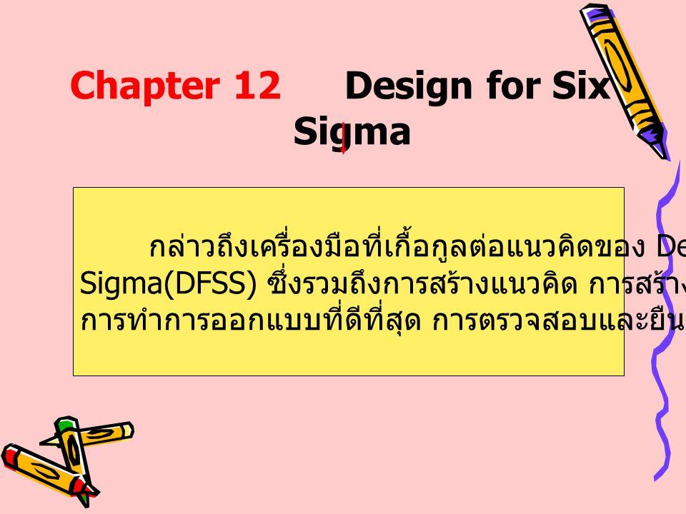 Chapter 12Design for Six Sigma กล่าวถึงเครื่องมือที่เกื้อกูลต่อแนวคิดของ Design for Six Sigma(DFSS) ซึ่งรวมถึงการสร้างแนวคิด การสร้างการออกแบบ การทำกา
