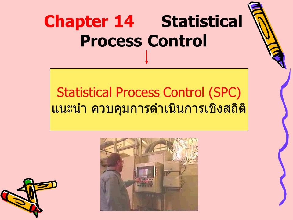 Chapter 14Statistical Process Control Statistical Process Control (SPC) แนะนำ ควบคุมการดำเนินการเชิงสถิติ