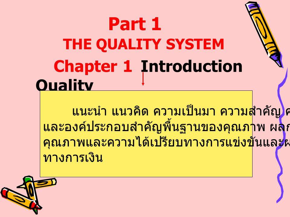 Part 1 THE QUALITY SYSTEM Chapter 1Introduction Quality แนะนำ แนวคิด ความเป็นมา ความสำคัญ คำนิยาม และองค์ประกอบสำคัญพื้นฐานของคุณภาพ ผลกระทบของ คุณภาพ