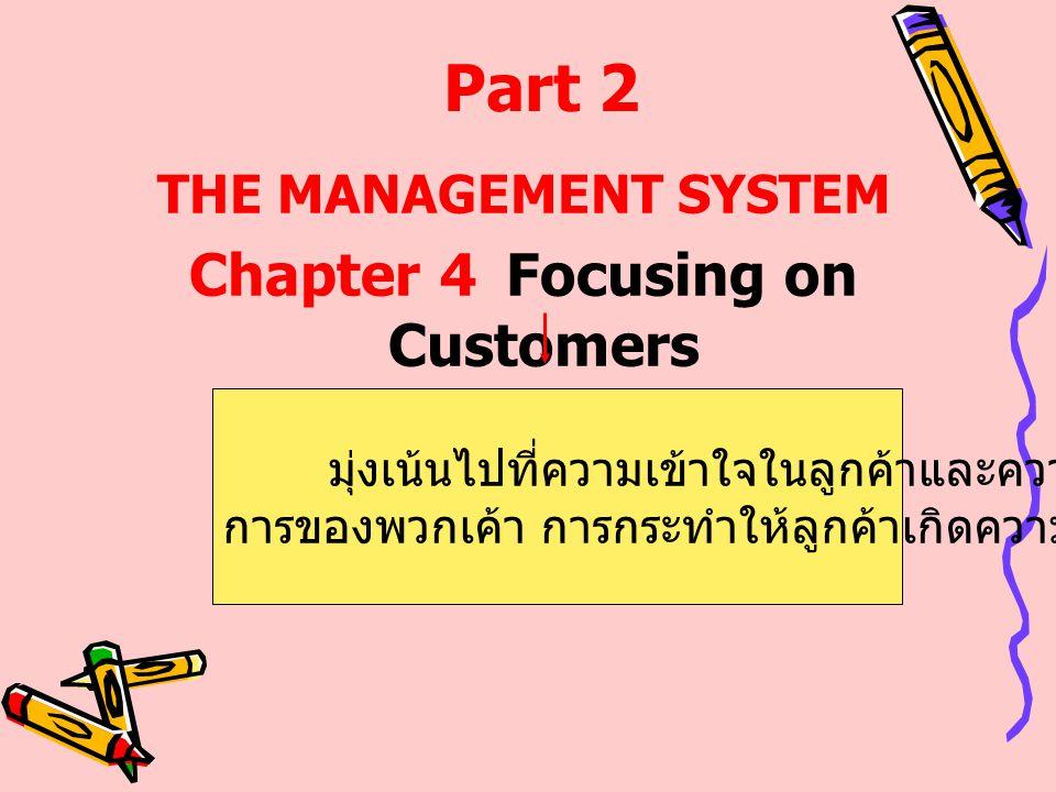 THE MANAGEMENT SYSTEM Chapter 4Focusing on Customers Part 2 มุ่งเน้นไปที่ความเข้าใจในลูกค้าและความต้อง การของพวกเค้า การกระทำให้ลูกค้าเกิดความพึงพอใจ