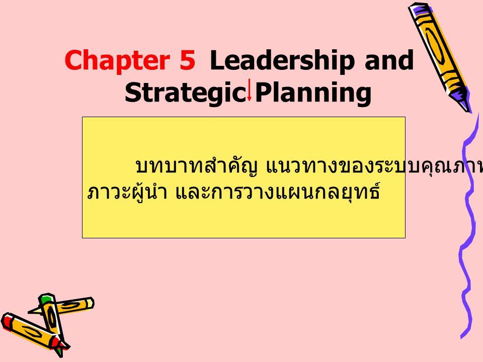 Chapter 5Leadership and Strategic Planning บทบาทสำคัญ แนวทางของระบบคุณภาพของ ภาวะผู้นำ และการวางแผนกลยุทธ์