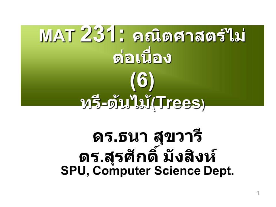 1 MAT 231: คณิตศาสตร์ไม่ ต่อเนื่อง (6) ทรี - ต้นไม้ ( Trees ) ดร. ธนา สุขวารี ดร. สุรศักดิ์ มังสิงห์ SPU, Computer Science Dept.