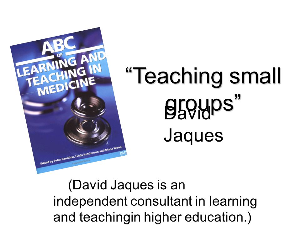 """Teaching small groups"" (David Jaques is an independent consultant in learning and teachingin higher education.) David Jaques"