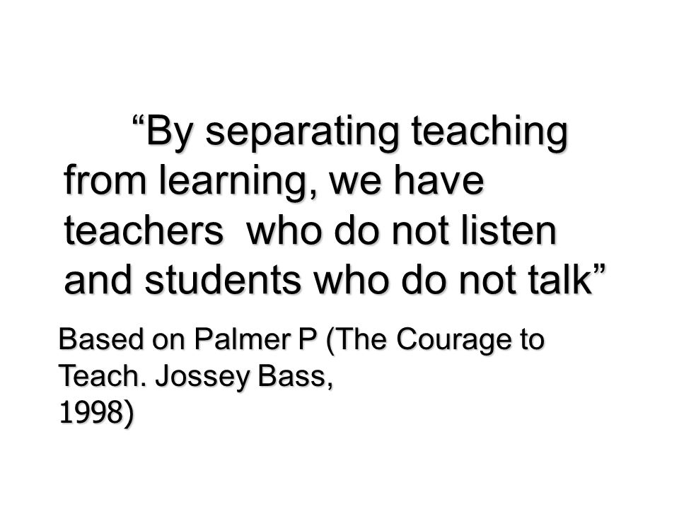 """By separating teaching from learning, we have teachers who do not listen and students who do not talk"" Based on Palmer P (The Courage to Teach. Josse"