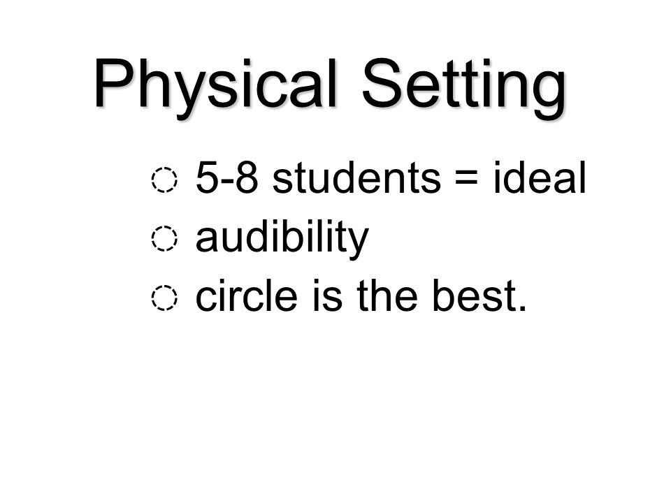 Physical Setting ◌ 5-8 students = ideal ◌ audibility ◌ circle is the best.