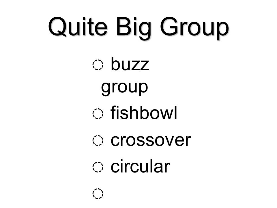 Quite Big Group ◌ buzz group ◌ fishbowl ◌ crossover ◌ circular ◌ horseshoe