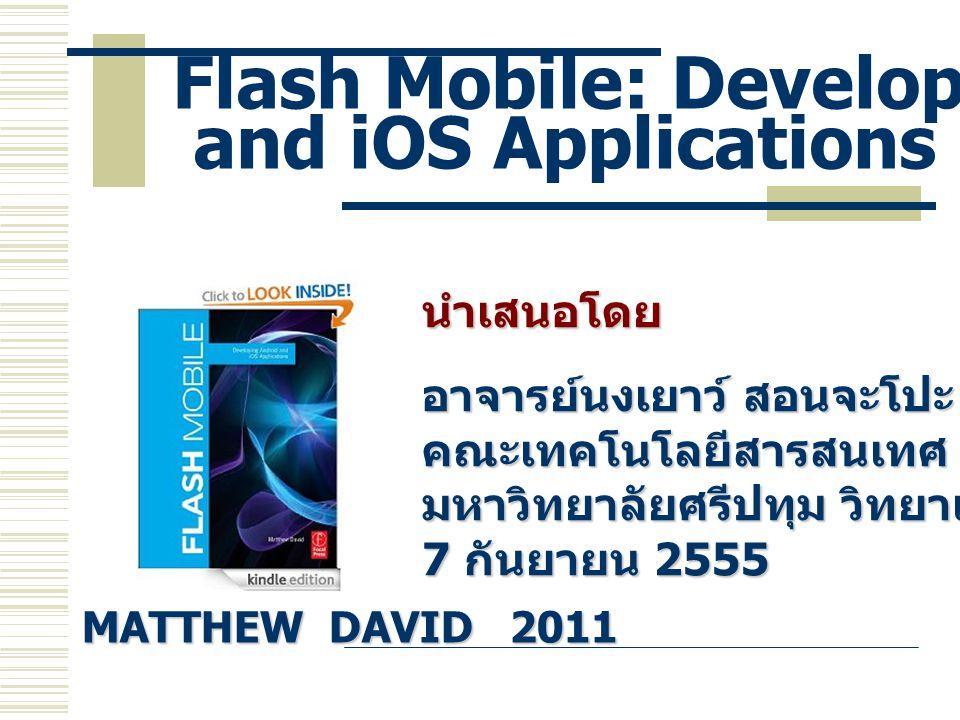 Flash Mobile: Developing Android and iOS Applications นำเสนอโดย อาจารย์นงเยาว์ สอนจะโปะ คณะเทคโนโลยีสารสนเทศ มหาวิทยาลัยศรีปทุม วิทยาเขตชลบุรี 7 กันยา