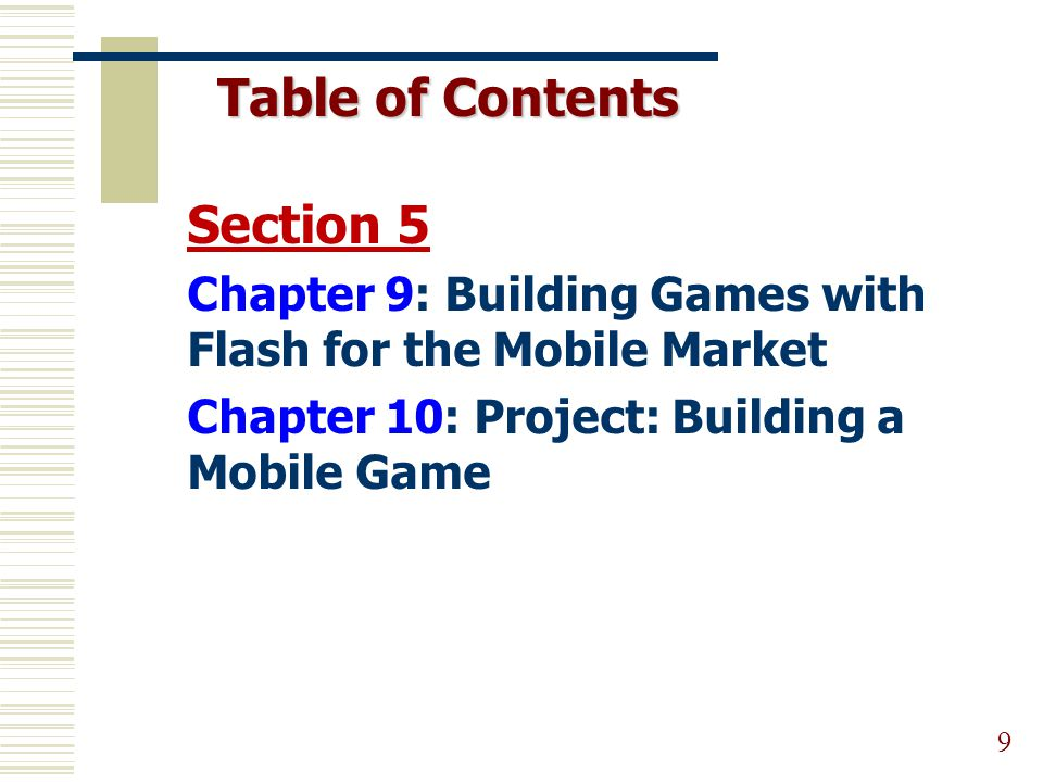 Table of Contents 9 Section 5 Chapter 9: Building Games with Flash for the Mobile Market Chapter 10: Project: Building a Mobile Game