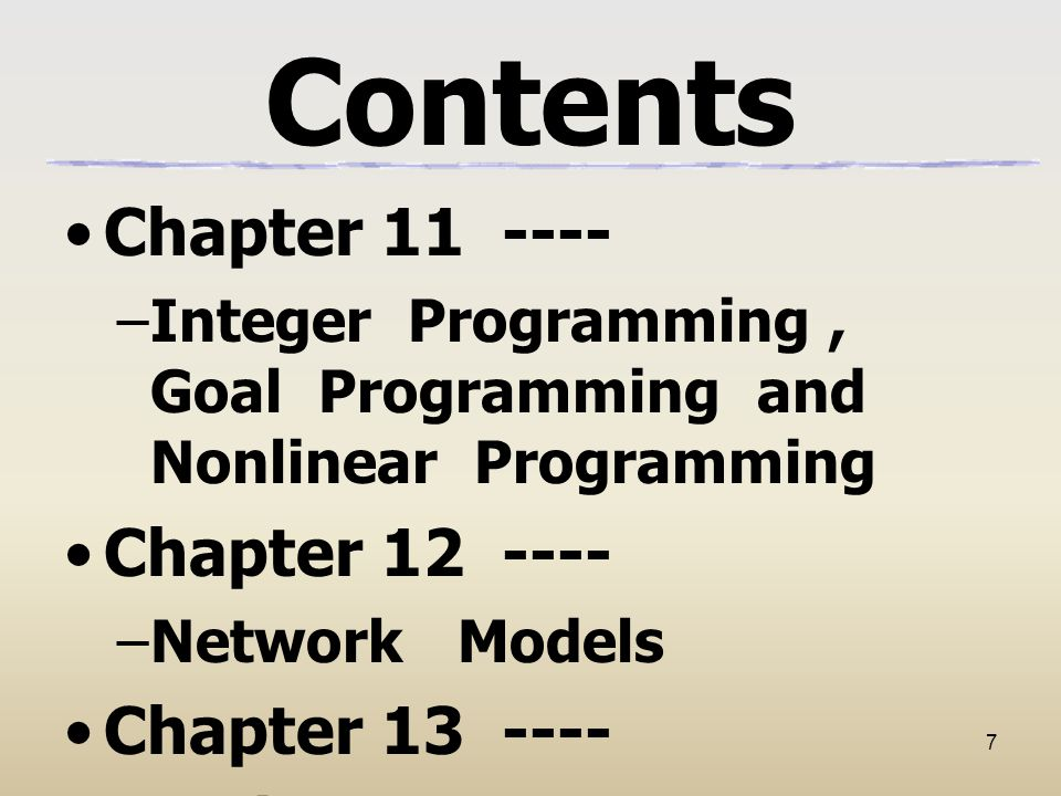 7 Contents Chapter 11 ---- –Integer Programming, Goal Programming and Nonlinear Programming Chapter 12 ---- –Network Models Chapter 13 ---- –Project Management