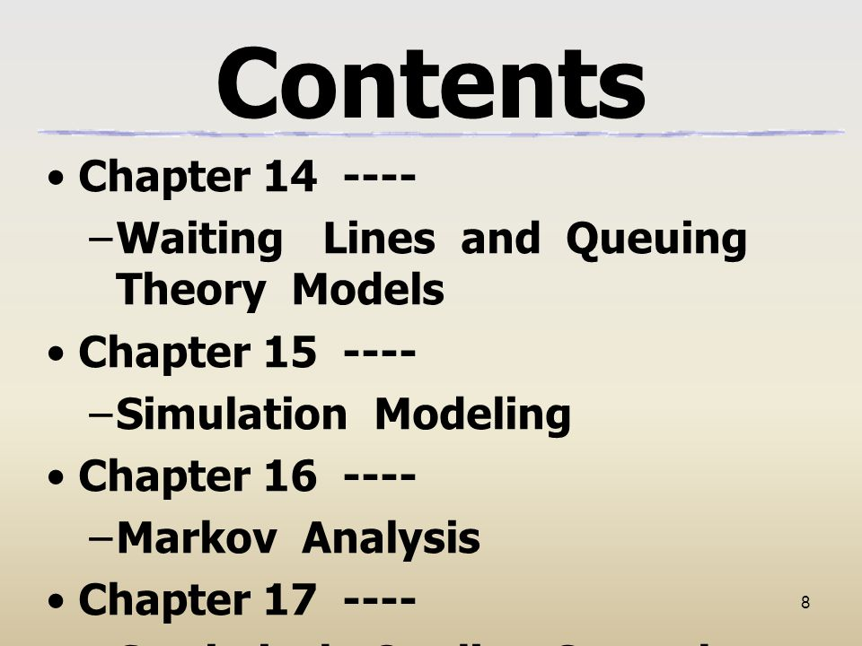 8 Contents Chapter 14 ---- –Waiting Lines and Queuing Theory Models Chapter 15 ---- –Simulation Modeling Chapter 16 ---- –Markov Analysis Chapter 17 ---- –Statistical Quality Control
