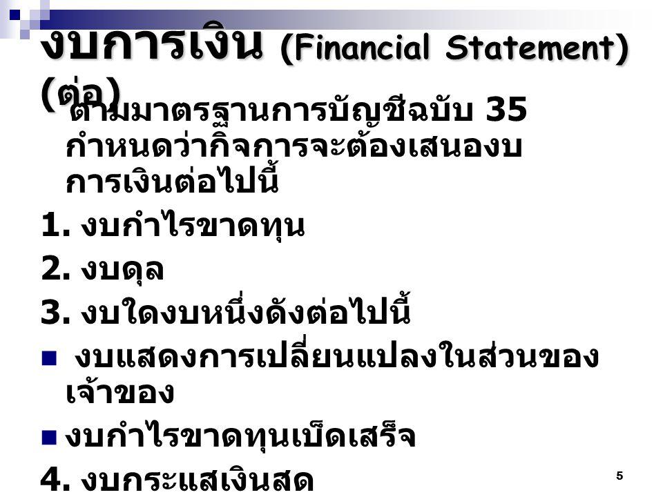 5 งบการเงิน (Financial Statement) ( ต่อ ) ตามมาตรฐานการบัญชีฉบับ 35 กำหนดว่ากิจการจะต้องเสนองบ การเงินต่อไปนี้ 1. งบกำไรขาดทุน 2. งบดุล 3. งบใดงบหนึ่ง