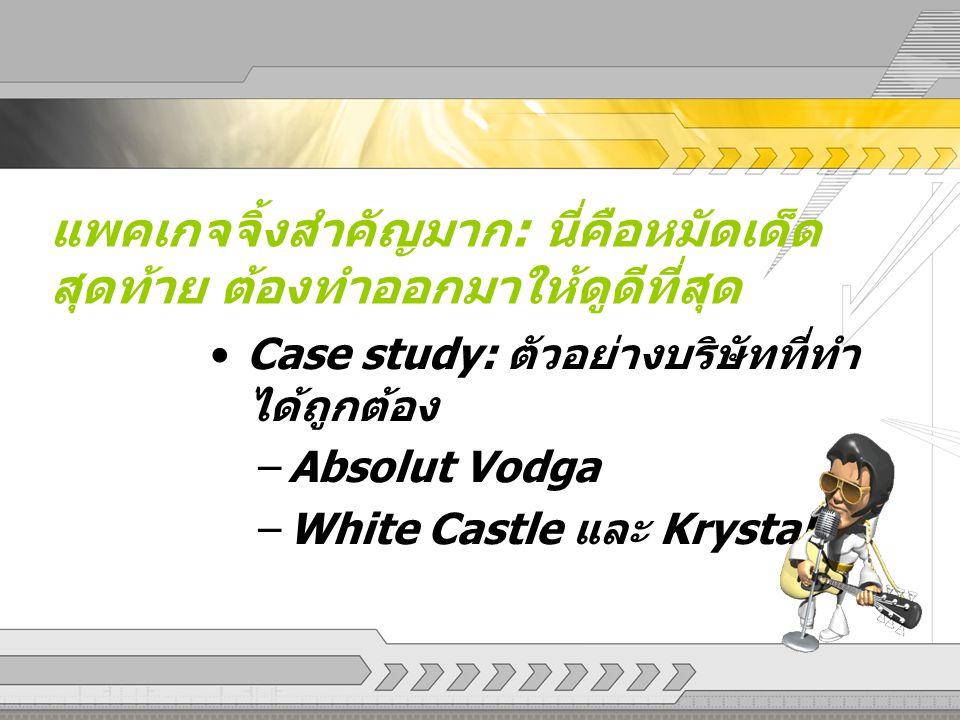 แพคเกจจิ้งสำคัญมาก : นี่คือหมัดเด็ด สุดท้าย ต้องทำออกมาให้ดูดีที่สุด Case study: ตัวอย่างบริษัทที่ทำ ได้ถูกต้อง –Absolut Vodga –White Castle และ Kryst