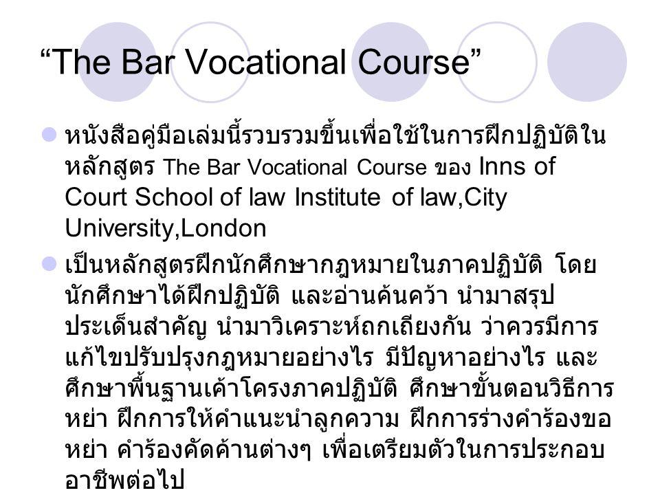 The Bar Vocational Course หนังสือคู่มือเล่มนี้รวบรวมขึ้นเพื่อใช้ในการฝึกปฏิบัติใน หลักสูตร The Bar Vocational Course ของ Inns of Court School of law Institute of law,City University,London เป็นหลักสูตรฝึกนักศึกษากฎหมายในภาคปฏิบัติ โดย นักศึกษาได้ฝึกปฏิบัติ และอ่านค้นคว้า นำมาสรุป ประเด็นสำคัญ นำมาวิเคราะห์ถกเถียงกัน ว่าควรมีการ แก้ไขปรับปรุงกฎหมายอย่างไร มีปัญหาอย่างไร และ ศึกษาพื้นฐานเค้าโครงภาคปฏิบัติ ศึกษาขั้นตอนวิธีการ หย่า ฝึกการให้คำแนะนำลูกความ ฝึกการร่างคำร้องขอ หย่า คำร้องคัดค้านต่างๆ เพื่อเตรียมตัวในการประกอบ อาชีพต่อไป