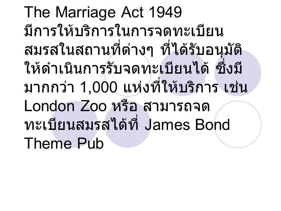The Marriage Act 1949 มีการให้บริการในการจดทะเบียน สมรสในสถานที่ต่างๆ ที่ได้รับอนุมัติ ให้ดำเนินการรับจดทะเบียนได้ ซึ่งมี มากกว่า 1,000 แห่งที่ให้บริการ เช่น London Zoo หรือ สามารถจด ทะเบียนสมรสได้ที่ James Bond Theme Pub