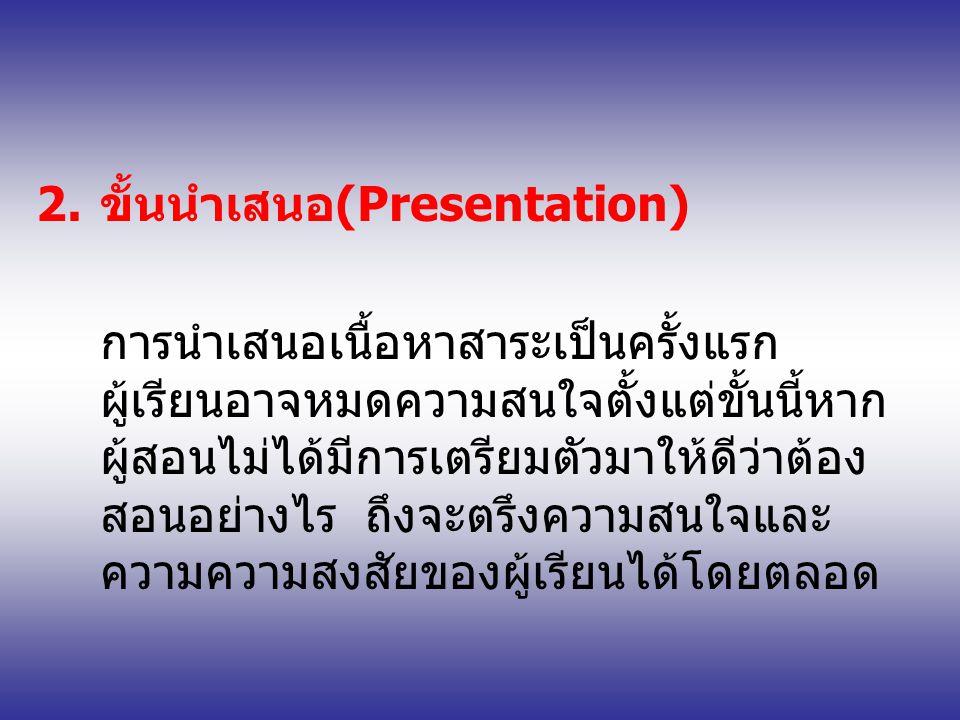 2.ขั้นนำเสนอ(Presentation) การนำเสนอเนื้อหาสาระเป็นครั้งแรก ผู้เรียนอาจหมดความสนใจตั้งแต่ขั้นนี้หาก ผู้สอนไม่ได้มีการเตรียมตัวมาให้ดีว่าต้อง สอนอย่างไร ถึงจะตรึงความสนใจและ ความความสงสัยของผู้เรียนได้โดยตลอด
