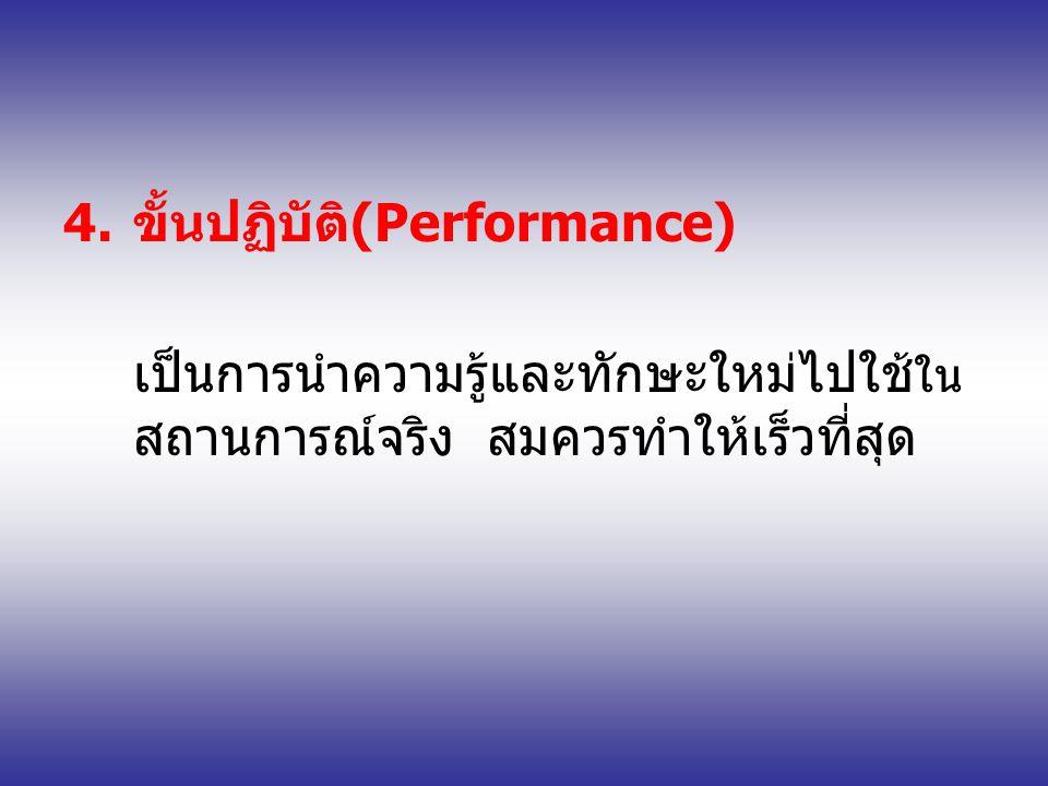 4.ขั้นปฏิบัติ(Performance) เป็นการนำความรู้และทักษะใหม่ไปใช้ ใน สถานการณ์จริง สมควรทำให้เร็วที่สุด