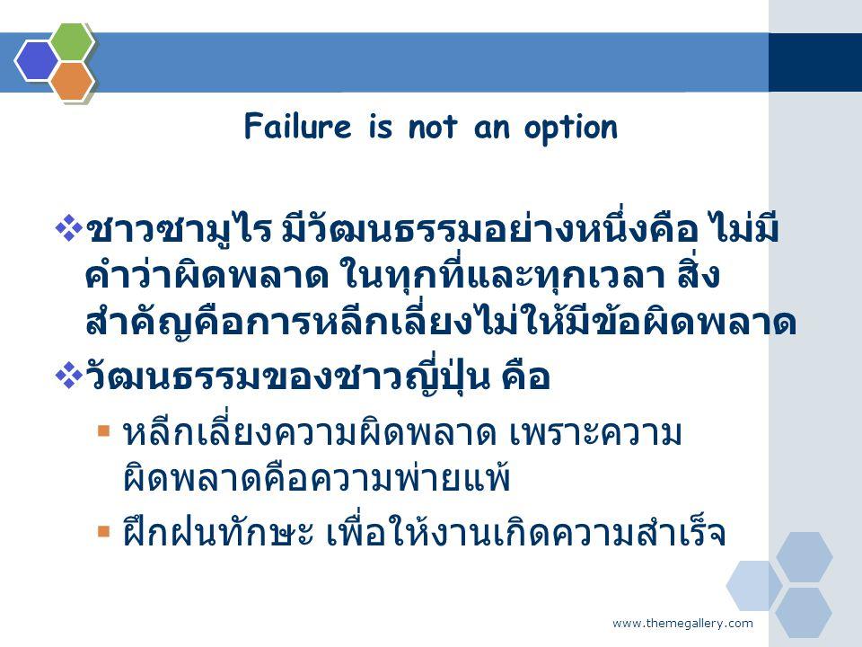 www.themegallery.com Failure is not an option  ชาวซามูไร มีวัฒนธรรมอย่างหนึ่งคือ ไม่มี คำว่าผิดพลาด ในทุกที่และทุกเวลา สิ่ง สำคัญคือการหลีกเลี่ยงไม่ใ