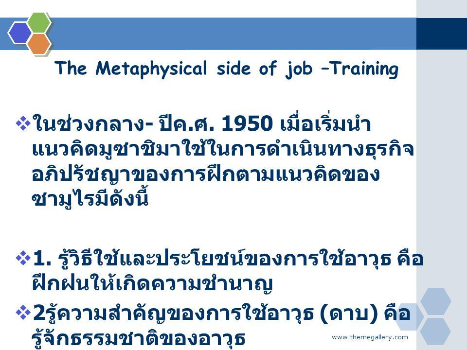 www.themegallery.com The Metaphysical side of job –Training  ในช่วงกลาง - ปีค. ศ. 1950 เมื่อเริ่มนำ แนวคิดมูซาชิมาใช้ในการดำเนินทางธุรกิจ อภิปรัชญาขอ