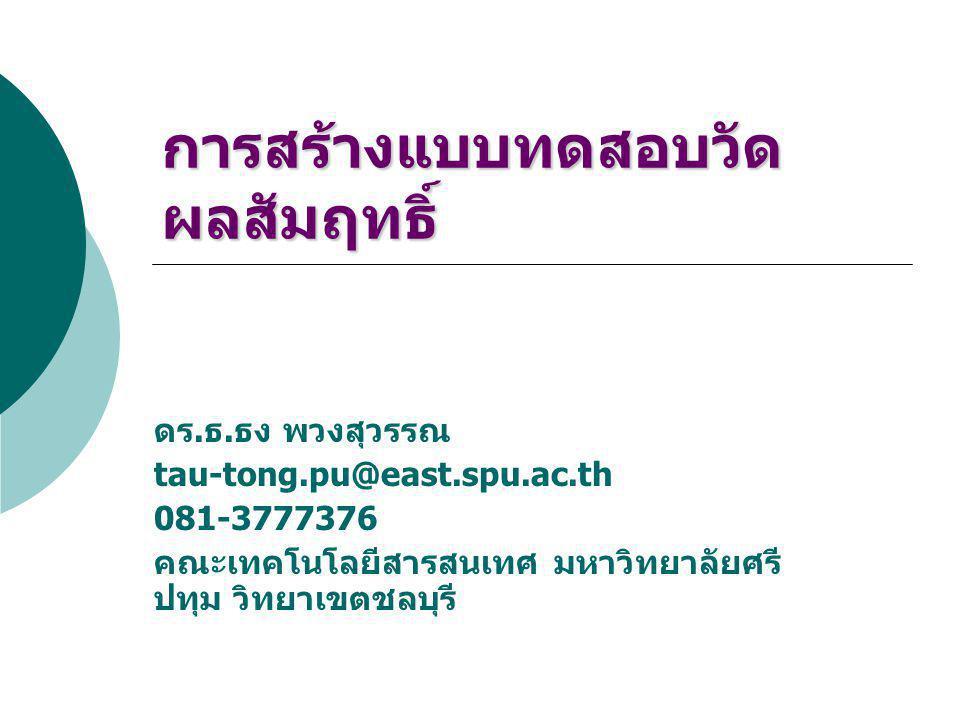 การสร้างแบบทดสอบวัด ผลสัมฤทธิ์ ดร. ธ. ธง พวงสุวรรณ tau-tong.pu@east.spu.ac.th 081-3777376 คณะเทคโนโลยีสารสนเทศ มหาวิทยาลัยศรี ปทุม วิทยาเขตชลบุรี