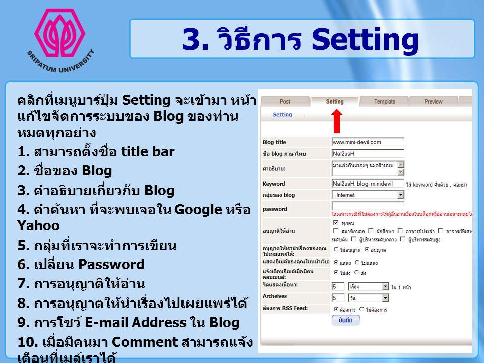 3. วิธีการ Setting คลิกที่เมนูบาร์ปุ่ม Setting จะเข้ามา หน้า แก้ไขจัดการระบบของ Blog ของท่าน หมดทุกอย่าง 1. สามารถตั้งชื่อ title bar 2. ชื่อของ Blog 3