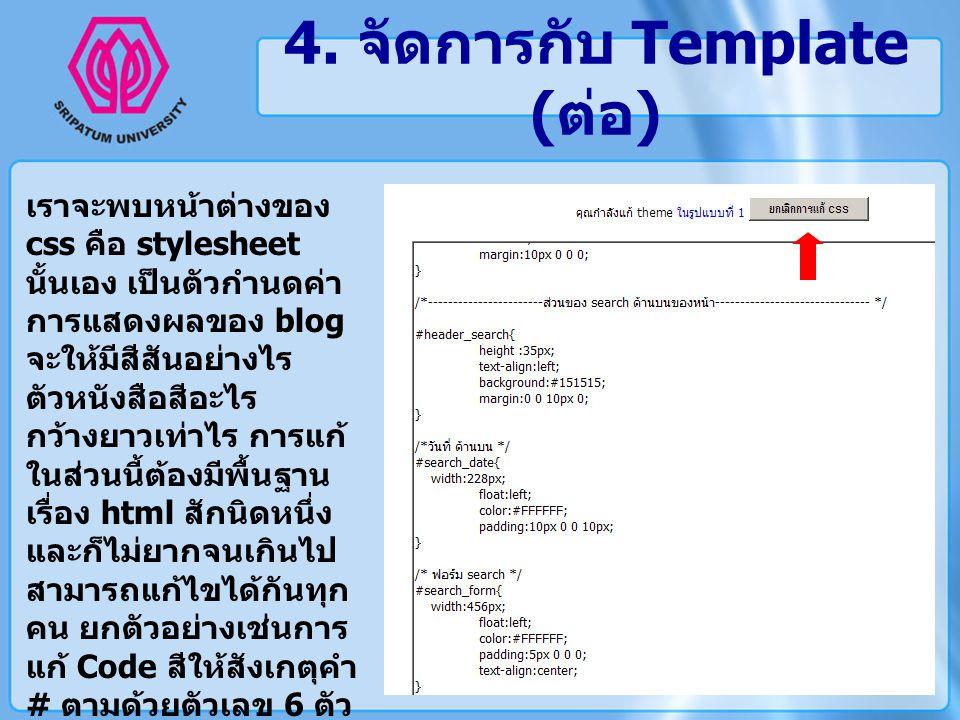 4. จัดการกับ Template ( ต่อ ) เราจะพบหน้าต่างของ css คือ stylesheet นั้นเอง เป็นตัวกำนดค่า การแสดงผลของ blog จะให้มีสีสันอย่างไร ตัวหนังสือสีอะไร กว้า