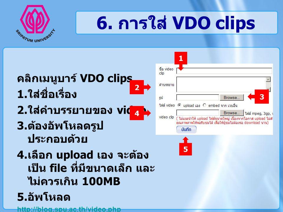 6. การใส่ VDO clips คลิกเมนูบาร์ VDO clips 1. ใส่ชื่อเรื่อง 2. ใส่คำบรรยายของ video 3. ต้องอัพโหลดรูป ประกอบด้วย 4. เลือก upload เอง จะต้อง เป็น file